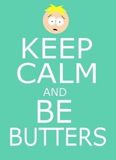 Keep calm and... Be Butters! #SouthPark <3 favorite character