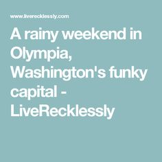 A rainy weekend in Olympia, Washington's funky capital - LiveRecklessly