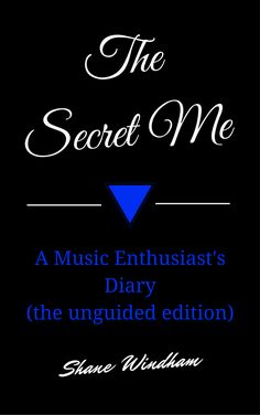 The Secret Me: A Music Enthusiast's Diary (the unguided edition) by Shane Windham