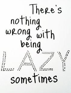 there's nothing wrong with being lazy sometimes