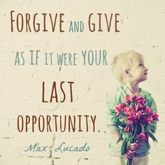 """Forgive and give as if it were your last opportunity."" — Max Lucado."