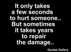 Had to learn this truth the hard way. I now try very hard to pause before I react with hurtful words.