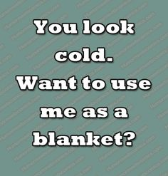 You look cold. Want to use me as a blanket? Funny Questions, Use Me, Sarcasm Humor, Cold, Content, Blanket, Sarcastic Humor, Blankets, Cover
