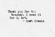 Kurt Cobain of course he said this as if I couldn't love him any more, beautiful tortured soul.