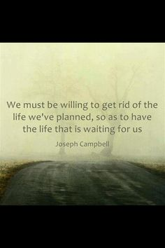 Joseph Campbell: We must be willing to get rid of the life we've planned, so as to have the life that is waiting fo us.