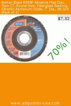 "Norton Blaze R980P Abrasive Flap Disc, Type 27, Round Hole, Fiberglass Backing, Ceramic Aluminum Oxide, 7"" Dia., 60 Grit (Pack of 1) (Misc.). Drop 70%! Current price $7.52, the previous price was $24.98. http://www.adquisitio-usa.com/st-gobain-abrasives/norton-blaze-r980p-9"