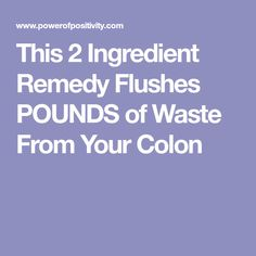 This 2 Ingredient Remedy Flushes POUNDS of Waste From Your Colon