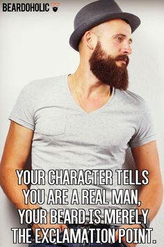 Your character tells you are a real man, your beard is merely the exclamation point From beardoholic.com