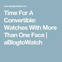 Time For A Convertible: Watches With More Than One Face | aBlogtoWatch