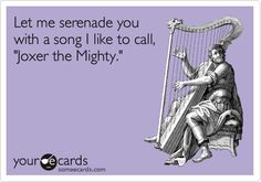 Let me serenade you with a song I like to call, 'Joxer the Mighty.'