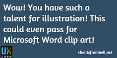 Wow! You have such a talent for illustration! This could even pass for Microsoft Word clip art!    From: UX Jobs 24 / 7  #UX #funny