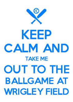 KEEP CALM AND TAKE ME OUT TO THE BALLGAME AT WRIGLEY FIELD