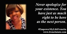 Never apologize for your existence. You have just as much right to be here as the next person. #EmpowerMyLifeFrenetta