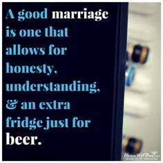 A good marriage is one that allows for honesty, understanding, and an extra fridge just for beer.