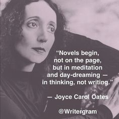 """""""Novels begin, not on the page, but in meditation and day-dreaming -- in thinking, not writing."""" Joyce Carol Oates Via Amanda Patterson"""