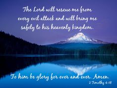 """""""And the Lord will deliver me from every evil work and preserve me for His heavenly kingdom. To Him be glory forever and ever. Amen!"""" II Timothy 4:18 NKJV"""