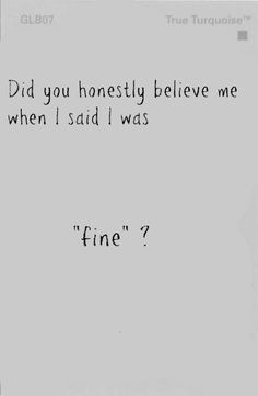 did you honestly believe me when i said i was fine