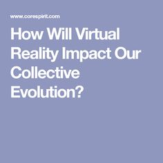How Will Virtual Reality Impact Our Collective Evolution?