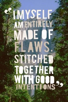 i myself am entirely made of flaws stitched together with good ....(im not sure intentions is the right word)