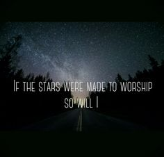 """""""As You speak, a hundred billion galaxies are born. In the vapor of your breath the planets form. If the stars were made to worship so will I."""" Hillsong United """"So Will I"""""""