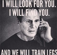 I will find you. And we will train legs.