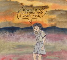 Reality is very annoying, and it won't stop. – Michael Lipsey