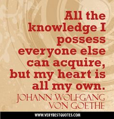All the knowledge I possess everyone else can acquire, but my heart is all my own. Johann Wolfgang von Goethe Quotes one of my favorite quotes :) Words Quotes, Me Quotes, Sayings, Quotable Quotes, Bible Verses About Mothers, Meaningful Quotes, Inspirational Quotes, Goethe Quotes, Love Amor