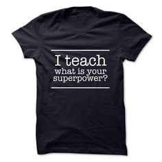 I Teach - what is your Superpower? - ATTENTION: Teacher Are you proud to be a Teacher? Get your Limited Edition Teaching Superpower tee now. Not a Teacher? This make a perfect gift for a friend/family who is a teacher. (Teacher Tshirts)