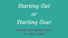 LOOKING4ANCESTORS: Starting Out or Starting Over: Getting Your Family History on Track for 2017
