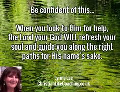Be confident of this...When you look to Him for help, the Lord your God WILL refresh your soul and lead you on the right paths for His name's sake