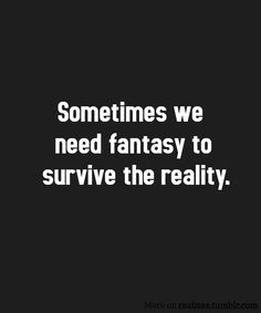 My reality needs fantasy...until I find my real fantasy