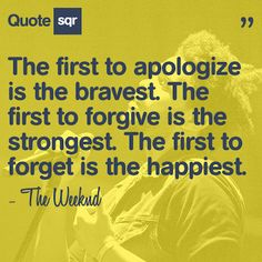 The first to apologize is the bravest. The first to forgive is the strongest. The first to forget is the happiest. .  - The Weeknd #quotesqr