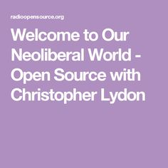 Welcome to Our Neoliberal World - Open Source with Christopher Lydon