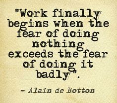 Work finally begins when the fear of doing nothing exceeds the fear of doing it badly. - Alain de Botton