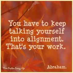You have to keep talking yourself into alignment, that's your work