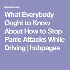 What Everybody Ought to Know About How to Stop Panic Attacks While Driving | hubpages