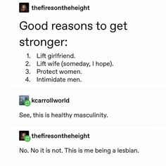 """"""" thefiresontheheight Good reasons to get stronger: Lift girlfriend. Lift wife (someday, I hope). See, this is healthy masculinity. This is me being a lesbian. - iFunny :) - Found on iFunny - Lgbt Memes, Funny Memes, Lgbt Quotes, Wife Quotes, Stupid Funny, Hilarious, Lgbt Love, Tumblr Funny, Tumblr Gay"""