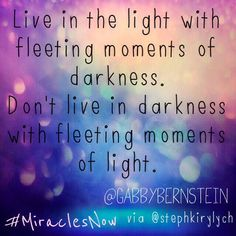 Live in the light with fleeting moments of darkness.  Don't live in darkness with fleeting moments of light. @Gabby Bernstein #MiraclesNow #SpiritJunkie