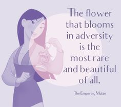 """The flower that blooms in adversity is the most rare and beautiful of all."" The Emperor, Mulan - Disney's Most Inspiring Quotes - Photos"
