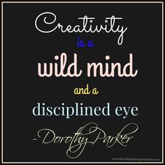 """""""Creativity is a wild mind and a disciplined eye."""" - Dorothy Parker"""