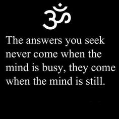 The answers you seek never come when the mind is busy, they come when the mind is still. So true for me!