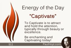 Shiny objects, wondrous aspects of nature, and charming people are all Captivating to me. What Captivates you?