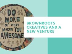 Ramblings:  Brownroots Creatives And A New Venture