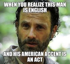 Andrew Lincoln as Rick Grimes from The Walking Dead. I honestly already knew this and it makes me actually proud to be English knowing that this amazing person is also English