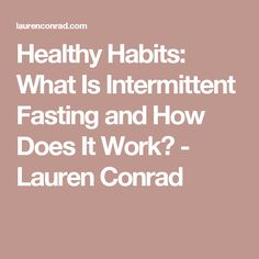 Healthy Habits: What Is Intermittent Fasting and How Does It Work? - Lauren Conrad