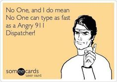 No one and I do mean NO ONE can type as fast as a angry 911 dispatcher!