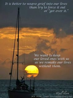 """It is better to weave grief into our lives than try to force it out, or """"get over it"""". We want to keep our loved ones with us as we remake our lives without them."""