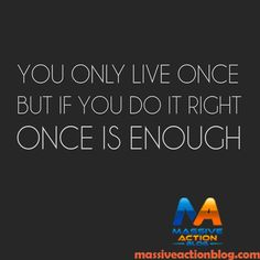 You Only Live Once But If you Do it Right ONCE IS ENOUGH! #massiveactionblog #quotes  ____________  Double tap if you agree and tag your friends