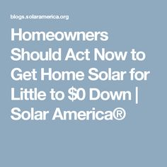 Homeowners Should Act Now to Get Home Solar for Little to $0 Down | Solar America®