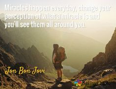 Miracles happen everyday, change your perception of what a miracle is and you'll see them all around you. / Jon Bon Jovi